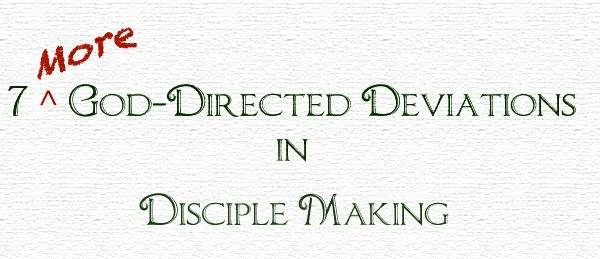 7 More God-Directed Deviations in Disciple Making