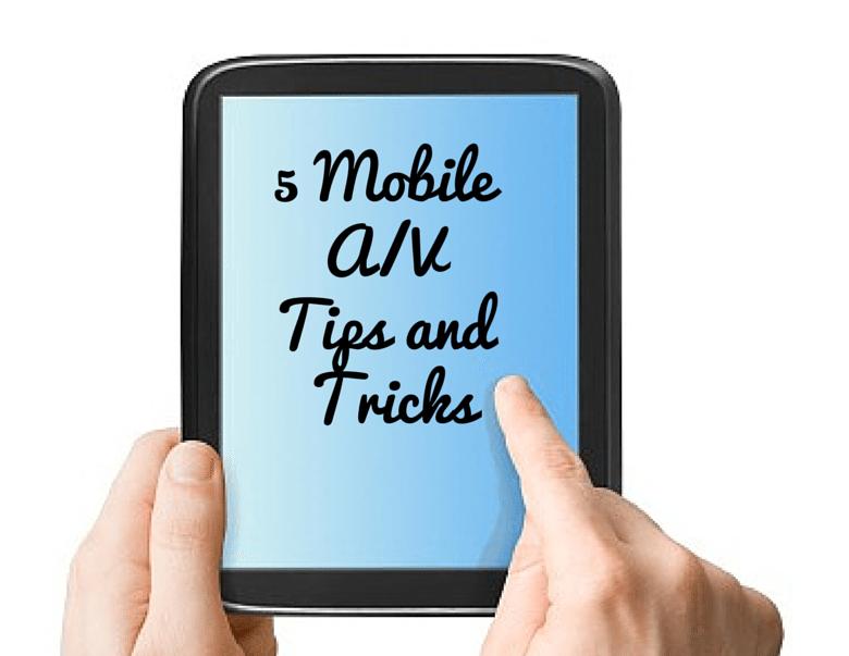 5 Mobile A/V Tips and Tricks