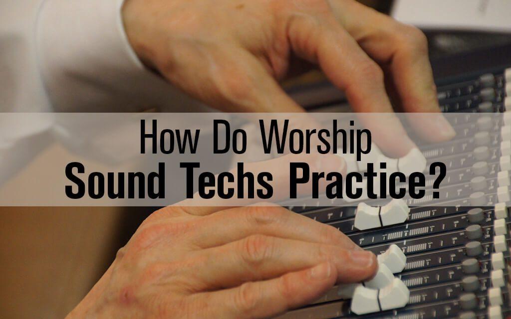 How do Worship Church Sound Techs Practice?