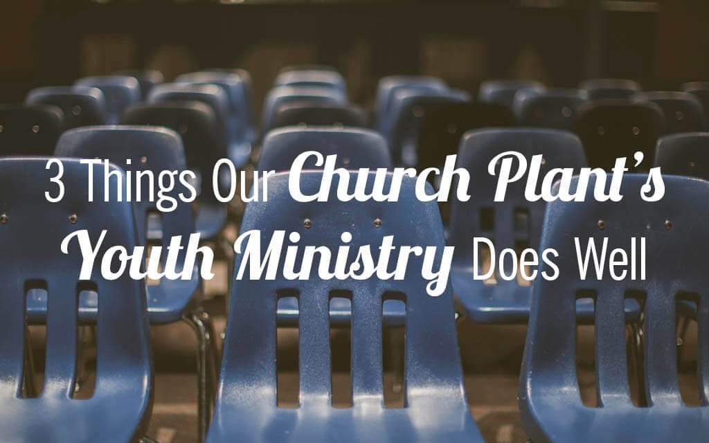 3 Things Our Church Plant's Youth Ministry Does Well