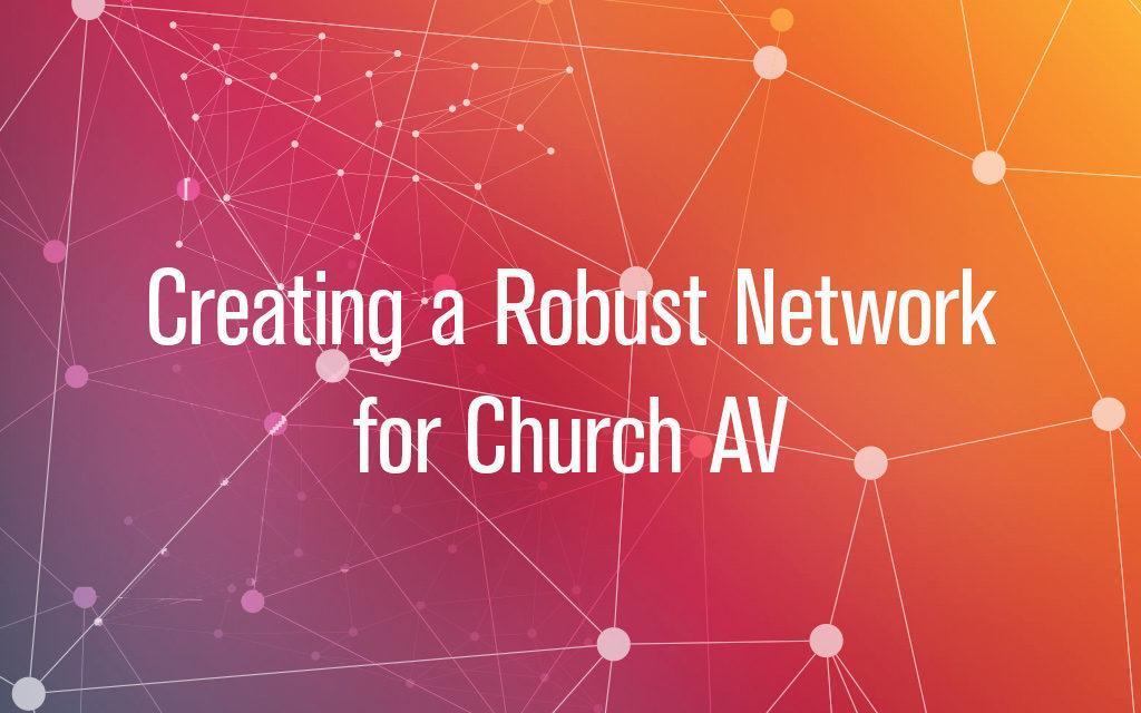 Creating a Robust Network for Church AV