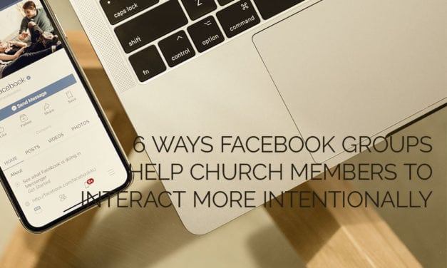 6 Ways Facebook Groups Help Church Members to Interact More Intentionally