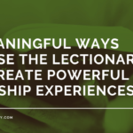 3 Meaningful Ways To Use The Lectionary To Create Powerful Worship Experiences