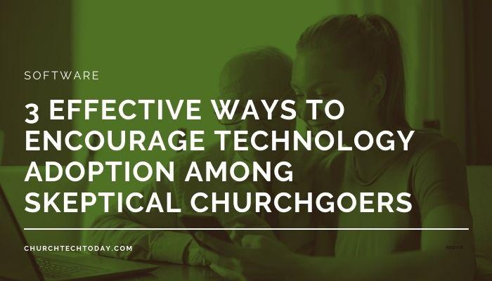 3 Effective Ways to Encourage Technology Adoption Among Skeptical Churchgoers