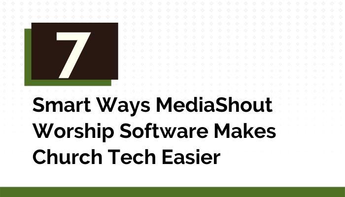 7 Smart Ways MediaShout Worship Software Makes Church Tech Easier