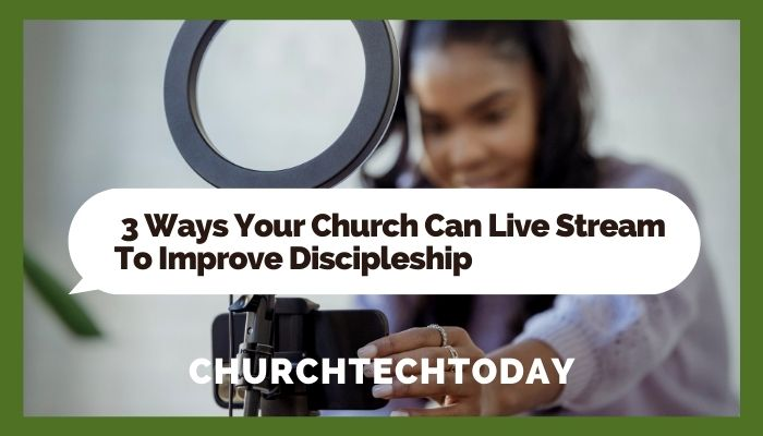 3 Ways Your Church Can Live Stream To Improve Discipleship